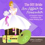 The DIY Bride an Affair to Remember : 40 Fantastic Projects to Celebrate Your Unique Wedding Style - Khris Cochran