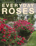 Everyday Roses : How to Grow Knock Out and Other Easy Care Garden Roses - Paul Zimmerman