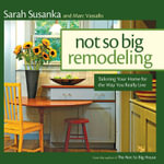 Not So Big Remodeling : Tailoring Your Home for the Way You Really Live - Sarah Susanka