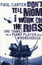 Don't Tell Mom I Work on the Rigs : She Thinks I'm a Piano Player in a Whorehouse - Paul Carter