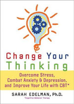 Change Your Thinking :  Overcome Stress, Combat Anxiety and Depression, and Improve Your Life with CBT - Sarah Edelman