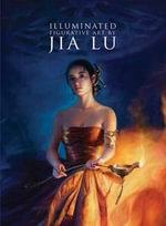 Illuminated : The Figurative Art of Jia Lu - Jia Lu