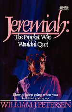 Jeremiah : The Prophet Who Wouldn't Quit - William J Petersen