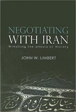 Negotiating with Iran : Wrestling the Ghosts of History - John W. Limbert