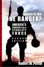 Where Is the Lone Ranger? Second Edition : America's Search for a Stability Force - Robert M Perito