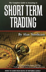 Complete Guide to Investing in Short Term Trading : How to Earn High Rates of Returns Safely - Alan Northcott