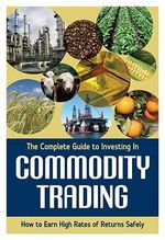 Complete Guide to Investing in Commodity Trading and Futures : How to Earn High Rates of Returns Safely - Mary B. Holihan