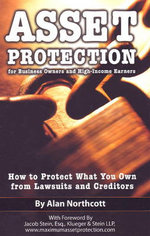 Asset Protection for Business Owners and High Income Earners : How to Protect What You Own from Lawsuits and Creditors - Alan Northcott
