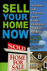 Sell Your Home Now : The Complete Guide to Overcoming Common Mistakes, Selling Faster & Making More Money - Laura Riddle