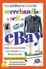 How and Where to Locate the Merchandise to Sell on eBay : Insider Information You Need to Know from the Experts Who Do It Every Day - Dan Blacharski