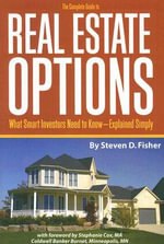 The Complete Guide to Real Estate Options : What Smart Investors Need to Know - Explained Simply - Steven D. Fisher