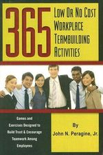 365 Low or No Cost Workplace Teambuilding Activities : Games and Exercises Designed to Build Trust and Encourage Teamwork Among Employees - John N. Peragine, Jr.