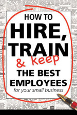 How to Hire, Train and Keep the Best Employees for Your Small Business - Dianna Podmoroff