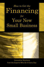 How to Get the Financing For Your New Small Business : Innovation Solutions From the Experts Who Do It Every Day - Sharon Fullen