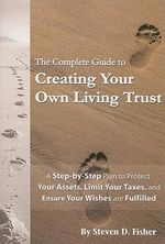 Complete Guide to Creating Your Own Living Trust : A Step-by-Step Plan to Protect Your Assets, Limit Your Taxes, and Ensure Your Wishes are Fulfilled - Steven D. Fisher