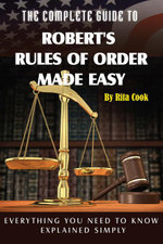 The Complete Guide to Robert's Rules of Order Made Easy : Everything You Need to Know Explained Simply - Rita Cook