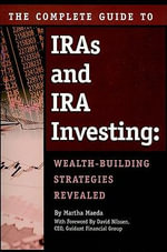 Complete Guide to IRAs and IRA Investing : Wealth-Building Strategies Revealed - Martha Maeda