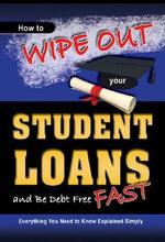 How to Wipe Out Your Student Loans and be Debt Free Fast : Everything You Need to Know Explained Simply - Martha Maeda