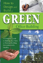 How to Design & Build a Green Office Building : A Complete Guide to Making Your New or Existing Building Environmentally Healthy - Jackie Bondanza