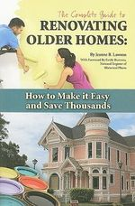 Complete Guide to Renovating Older Homes : How to Make it Easy & Save Thousands - Jeanne B. Lawson