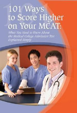 101 Ways to Score Higher on Your MCAT : What You Need to Know About the Medical College Admission Test Explained Simply - Marti Anne Maguire