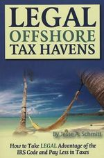 Legal Off Shore Tax Havens : How to Take LEGAL Advantage of the IRS Code and Pay Less in Taxes - Jesse A. Schmitt