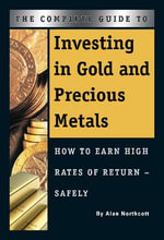 Complete Guide to Investing in Gold & Precious Metals : How to Earn High Rates of Return Safely - Alan Northcott