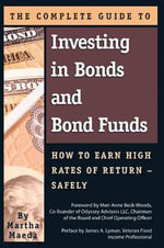 Complete Guide to Investing in Bonds & Bond Funds : How to Earn High Rates of Returns -- Safely - Martha Maeda