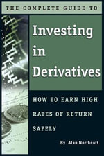 Complete Guide to Investing in Derivatives : How to Earn High Rates of Return Safely - Alan Northcott