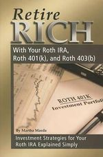 Retire Rich with Your Roth IRA, Roth 401(k), and Roth 403(b) : Investment Strategies for Your Roth IRA Explained Simply - Martha Maeda