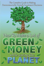 The Complete Guide to Making Environmentally Friendly Investment Decisions : How to Make a Lot of Green Money While Saving the Planet - Alan Northcott