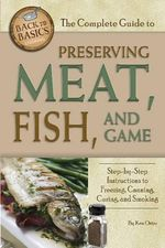 The Complete Guide to Preserving Meat, Fish & Game : Step-By-Step Instructions to Freezing, Canning, Curing, and Smoking - Ken Oster