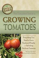 Complete Guide to Growing Tomatoes : Everything You Need to Know Explained Simply - Including Heirloom Tomatoes - Cherie H. Everhart