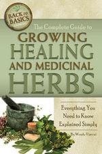 Complete Guide to Growing Healing and Medicinal Herbs : Everything You Need to Know Explained Simply - Wendy M. Vincent