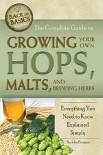 Complete Guide to Growing Your Own Hops, Malts, and Brewing Herbs : Everything You Need to Know Explained Simply - John Peragine