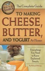 Complete Guide to Making Cheese, Butter & Yogurt at Home : Everything You Need to Know Explained Simply - Richard Helweg