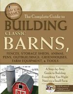 Complete Guide to Building Classic Barns, Fences, Storage Sheds, Animal Pens, Outbuildings, Greenhouses, Farm Equipment, & Tools : A Step-by-Step Guide to Building Everything You Might Need on a Small Farm - Atlantic Publishing Group Inc