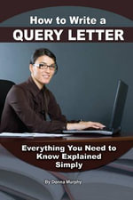 How to Write a Query Letter for Your Manuscript and Articles : Everything You Need to Know Explained Simply - Donna Murphy