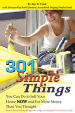 301 Simple Things You Can Do To Sell Your Home NOW and For More Money Than You Thought : How to Inexpensively Reorganize, Stage, and Prepare Your Home - Teri B Clark