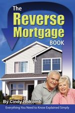 The Reverse Mortgage Book : Everything You Need to Know Explained Simply - Cindy Holcomb