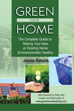 Green Your Home : The Complete Guide to Making Your New or Existing Home Environmentally Healthy - Jeanne Roberts