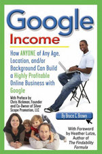 Google Income : How Anyone of Any Age, Location, and/or Background Can Build a Highly Profitable Online Business With Google - Bruce C Brown