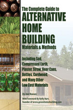 The Complete Guide to Alternative Home Building Materials & Methods : Including Sod, Compressed Earth, Plaster, Straw, Beer Cans, Bottles, Cordwood, an - Jon Nunan