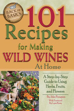101 Recipes for Making Wild Wines at Home : A Step-by-Step Guide to Using Herbs, Fruits, and Flowers - John N Jr Peragine