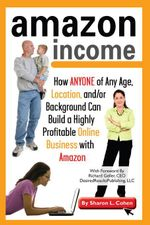 Amazon Income : How Anyone of Any Age, Location, and/or Background Can Build a Highly Profitable Online Business With Amazon - Sharon Cohen