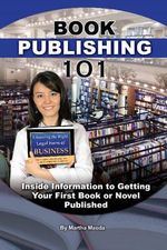 Book Publishing 101 : Inside Information to Getting Your First Book or Novel Published - Martha Maeda