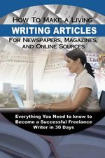 How to Make a Living Writing Articles for Newspapers, Magazines & On-Line Sources : Everything You Need to Know to Become a Successful Freelance Writer in 30 Days - Wendy M. Vincent