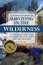 Complete Guide to Surviving in the Wilderness : Everything You Need to Know to Stay Alive and Get Rescued - Terri Paajanen