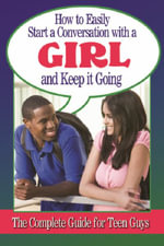 How to Easily Start a Conversation with a Girl and Keep It Going : The Complete Guide for Teen Guys - Atlantic Publishing Group Inc