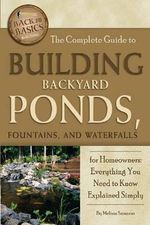 Complete Guide to Building Backyard Ponds, Fountains, and Waterfalls for Homeowners : Back-To-Basics - Melissa Samaroo